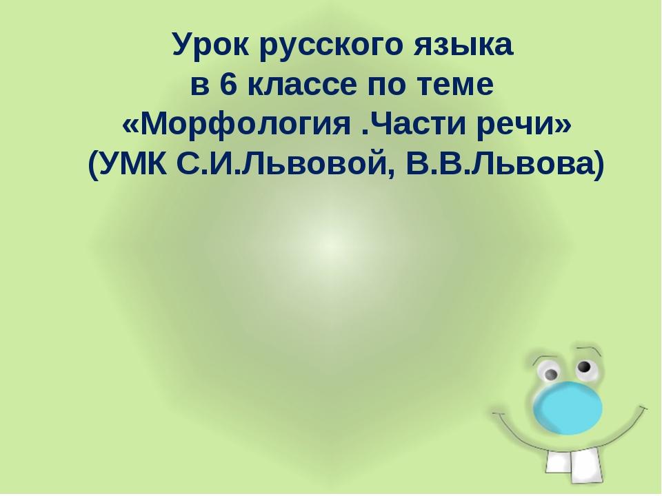 Урок русского языка в 6 классе по теме «Морфология .Части речи» (УМК С.И.Льво...
