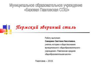 Пермский звериный стиль Работу выполнил: Самарина Светлана Николаевна, учите