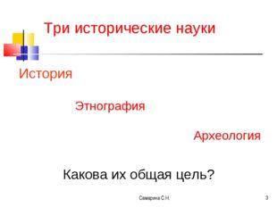Самарина С.Н. * Три исторические науки История Этнография Археология Какова и