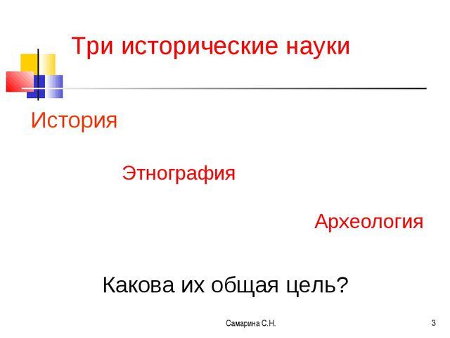 Самарина С.Н. * Три исторические науки История Этнография Археология Какова и...