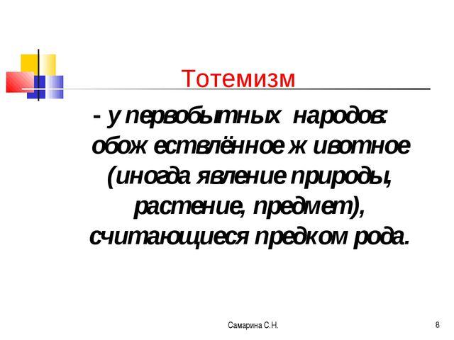 Самарина С.Н. * Тотемизм - у первобытных народов: обожествлённое животное (ин...