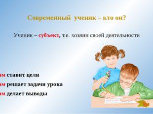 Современный ученик – кто он? Ученик – субъект, т.е. хозяин своей деятельности