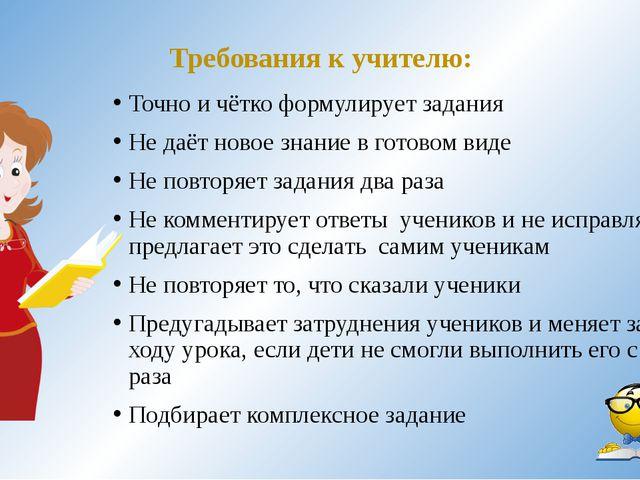 Требования к учителю: Точно и чётко формулирует задания Не даёт новое знание...