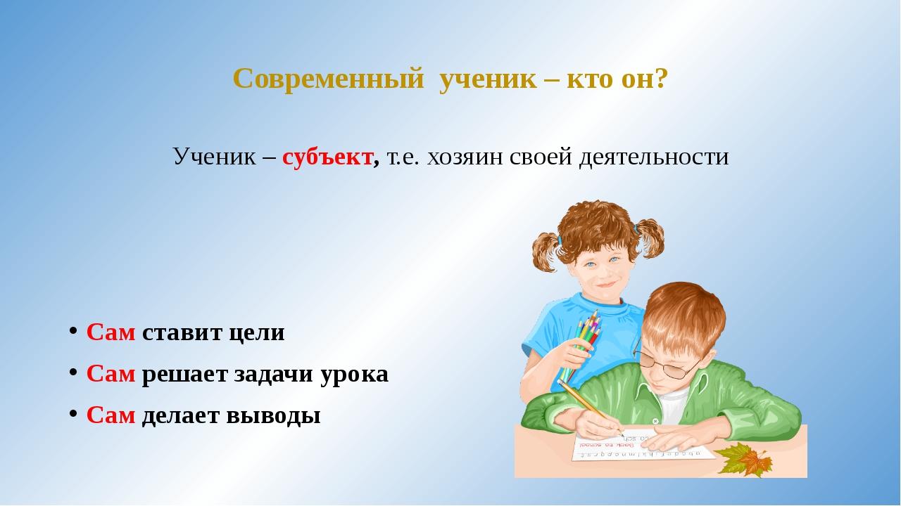 Современный ученик – кто он? Ученик – субъект, т.е. хозяин своей деятельности...