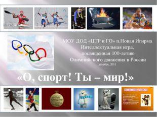 «О, спорт! Ты – мир!» МОУ ДОД «ЦТР и ГО» п.Новая Игирма Интеллектуальная игра
