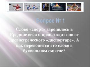 Вопрос № 1 Слово «спорт» зародилось в Средние века и происходит оно от древне