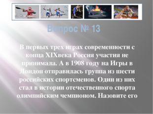 Вопрос № 13 В первых трех играх современности с конца ХIXвека Россия участия