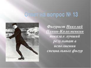 Ответ на вопрос № 13 Фигурист Николай Панин-Коломенкин показал лучший результ