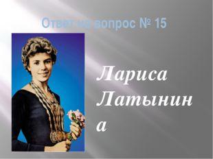 Ответ на вопрос № 15 Лариса Латынина