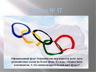 Вопрос № 17 Официальный флаг Олимпийских игр известен всем: пять разноцветных