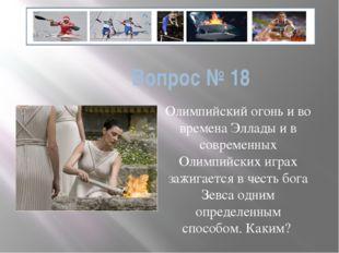 Вопрос № 18 Олимпийский огонь и во времена Эллады и в современных Олимпийских