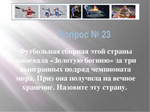 Вопрос № 23 Футбольная сборная этой страны завоевала «Золотую богиню» за три