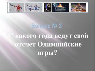 Вопрос № 3 С какого года ведут свой отсчет Олимпийские игры?