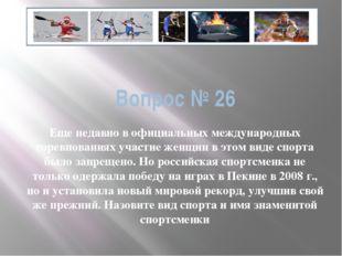 Вопрос № 26 Еще недавно в официальных международных соревнованиях участие жен
