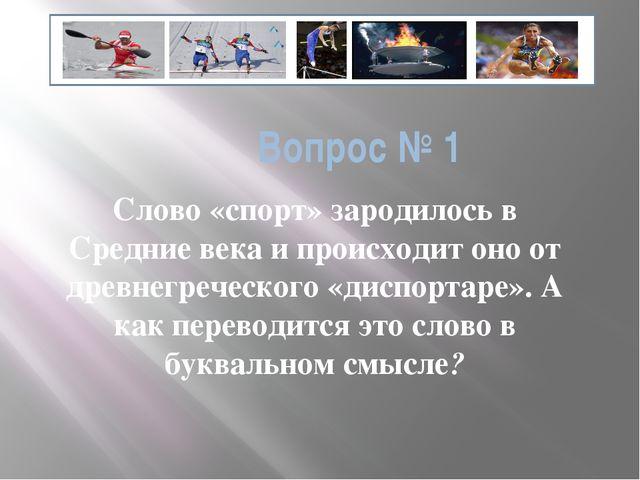 Вопрос № 1 Слово «спорт» зародилось в Средние века и происходит оно от древне...