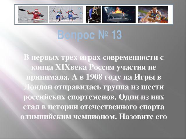Вопрос № 13 В первых трех играх современности с конца ХIXвека Россия участия...