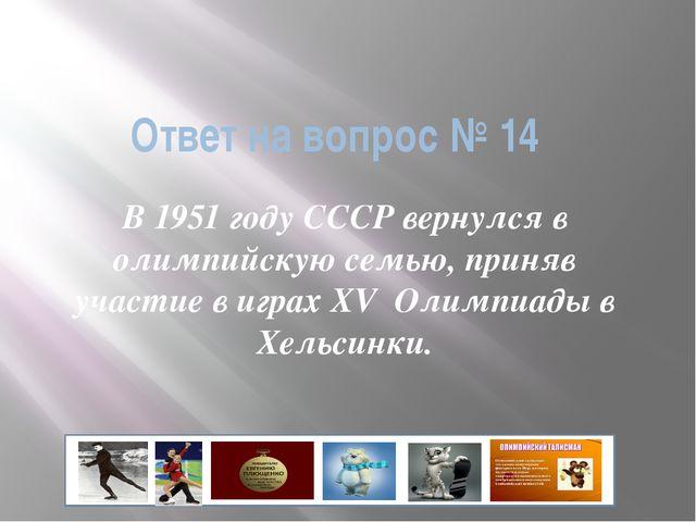 Ответ на вопрос № 14 В 1951 году СССР вернулся в олимпийскую семью, приняв уч...