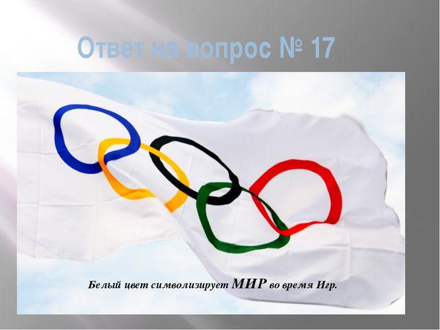 Ответ на вопрос № 17 Белый цвет символизирует МИР во время Игр.
