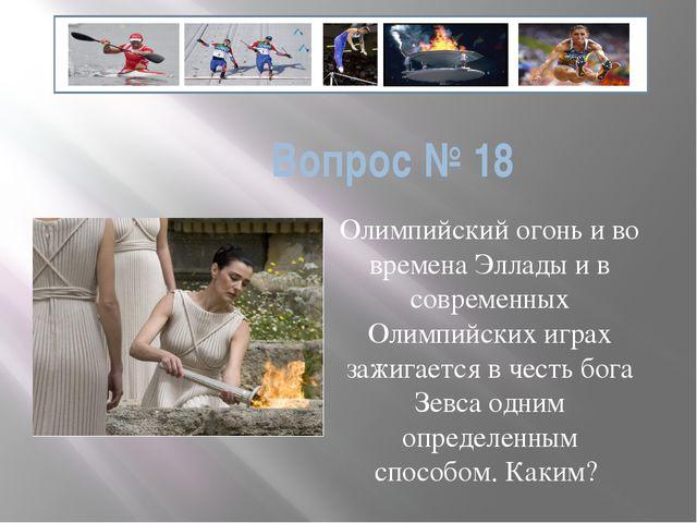 Вопрос № 18 Олимпийский огонь и во времена Эллады и в современных Олимпийских...