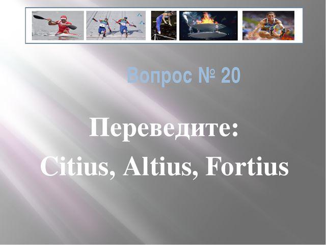 Вопрос № 20 Переведите: Citius, Altius, Fortius