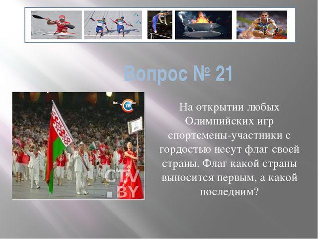 Вопрос № 21 На открытии любых Олимпийских игр спортсмены-участники с гордость...