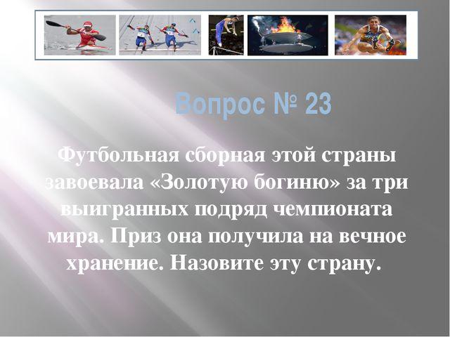 Вопрос № 23 Футбольная сборная этой страны завоевала «Золотую богиню» за три...