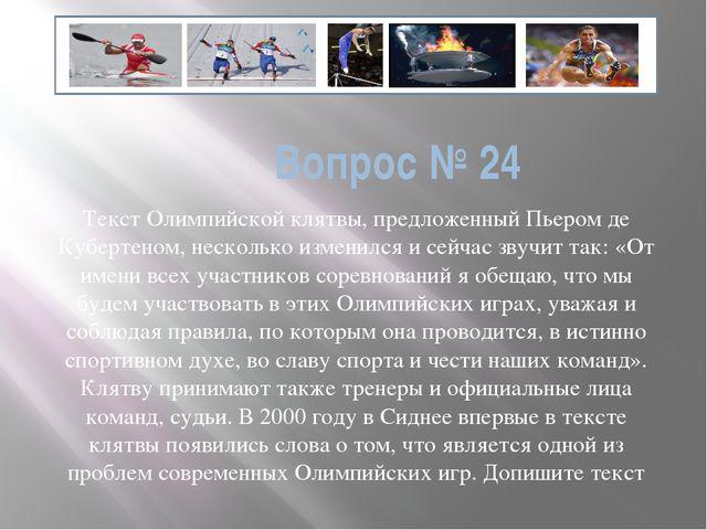Вопрос № 24 Текст Олимпийской клятвы, предложенный Пьером де Кубертеном, неск...