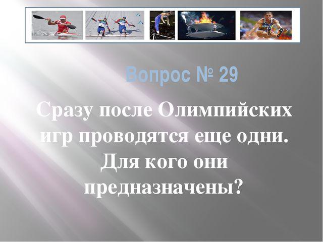 Вопрос № 29 Сразу после Олимпийских игр проводятся еще одни. Для кого они пре...