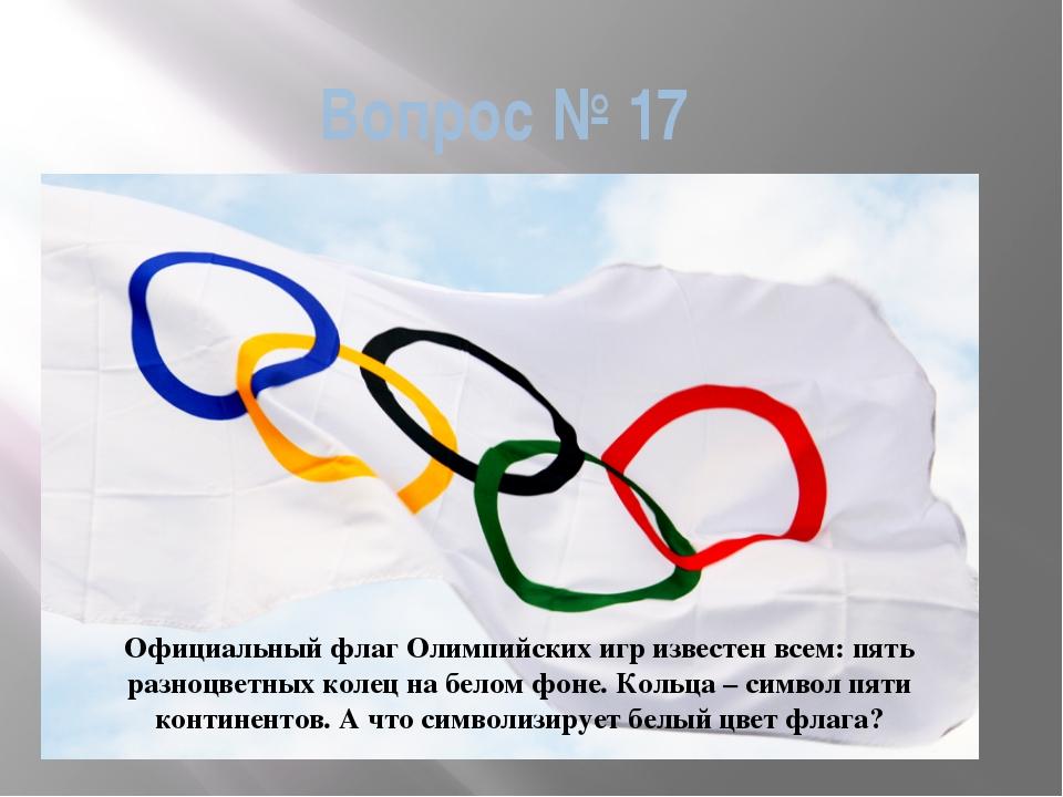 Вопрос № 17 Официальный флаг Олимпийских игр известен всем: пять разноцветных...
