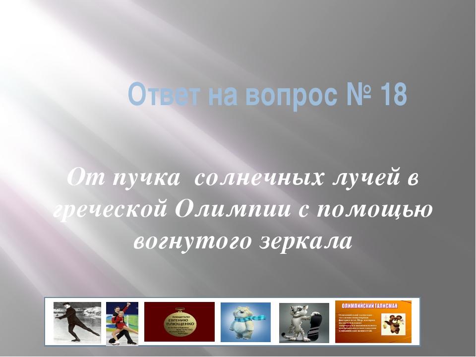 Ответ на вопрос № 18 От пучка солнечных лучей в греческой Олимпии с помощью в...
