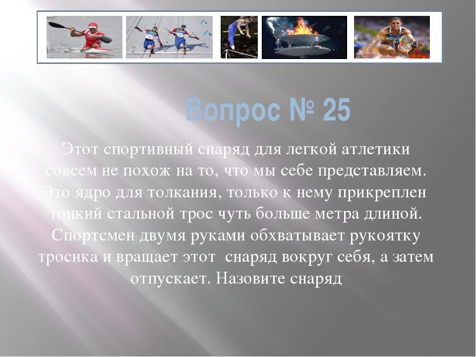 Вопрос № 25 Этот спортивный снаряд для легкой атлетики совсем не похож на то,...