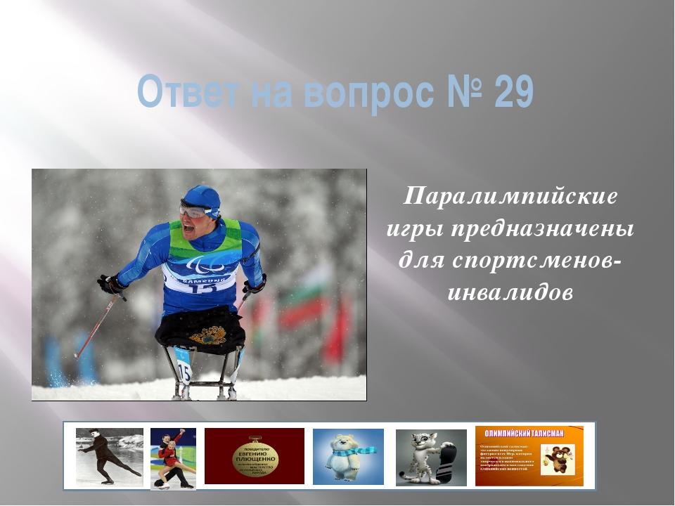 Ответ на вопрос № 29 Паралимпийские игры предназначены для спортсменов-инвали...