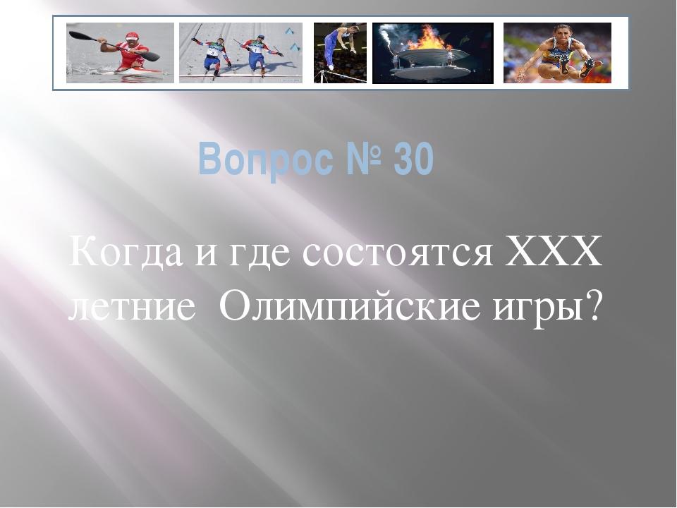 Вопрос № 30 Когда и где состоятся ХХХ летние Олимпийские игры?
