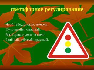 светофорное регулирование Чтоб тебе, дружок, помочь Путь пройти опасный, Мы г