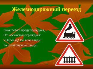 Железнодорожный переезд Знак ребят предупреждает, От несчастья ограждает: «Пе