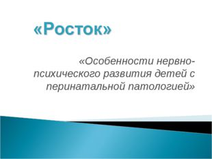 «Особенности нервно-психического развития детей с перинатальной патологией»