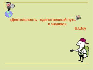 «Деятельность - единственный путь к знанию». Б.Шоу