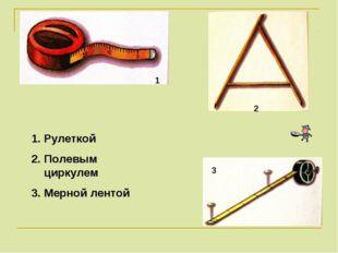 Рулеткой Полевым циркулем Мерной лентой 1 2 3