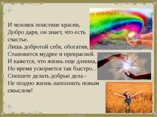 И человек поистине красив, Добро даря, он знает, что есть счастье. Лишь добро