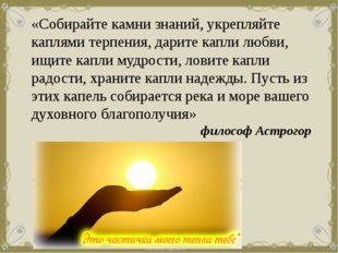 «Собирайте камни знаний, укрепляйте каплями терпения, дарите капли любви, ищи