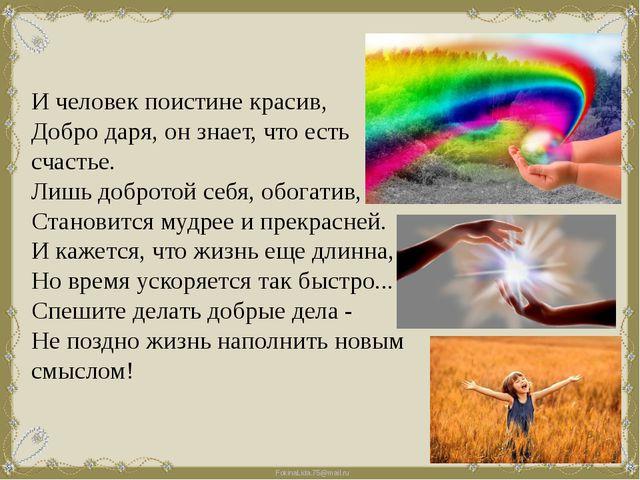 И человек поистине красив, Добро даря, он знает, что есть счастье. Лишь добро...