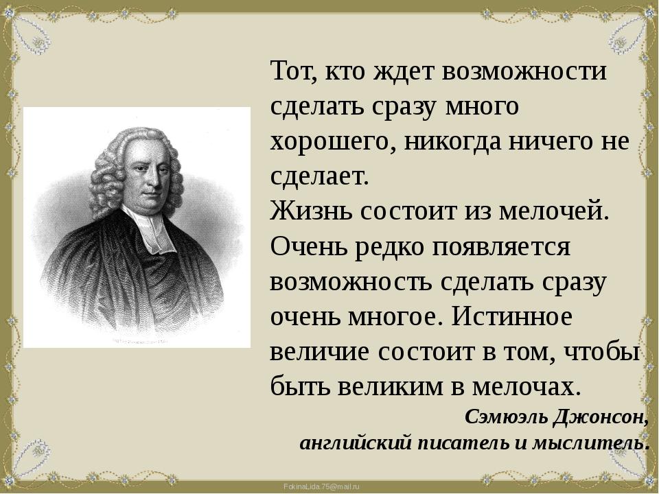 Тот, кто ждет возможности сделать сразу много хорошего, никогда ничего не сде...