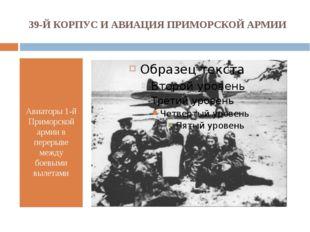 39-Й КОРПУС И АВИАЦИЯ ПРИМОРСКОЙ АРМИИ Авиаторы 1-й Приморской армии в переры