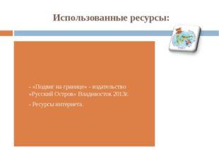 Использованные ресурсы: - «Подвиг на границе» - издательство «Русский Остров»