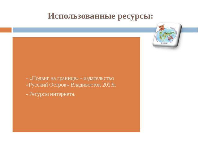 Использованные ресурсы: - «Подвиг на границе» - издательство «Русский Остров»...