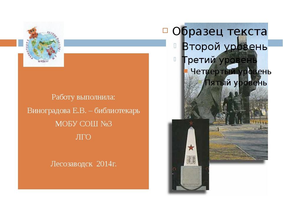 Работу выполнила: Виноградова Е.В. – библиотекарь МОБУ СОШ №3 ЛГО Лесозаводс...