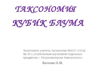 ТАКСОНОМИЯ КУБИК БЛУМА Выполнила учитель технологии МАОУ «СОШ № 33 с углублен