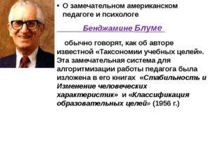 О замечательном американском педагоге и психологе  Бенджамине Блуме обычно
