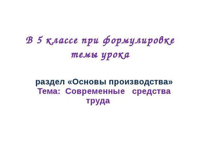 раздел «Основы производства» Тема: Современные средства труда В 5 классе при...