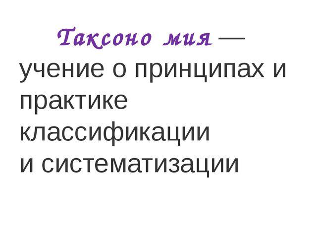 Таксоно́мия— учение о принципах и практике классификации исистематизации